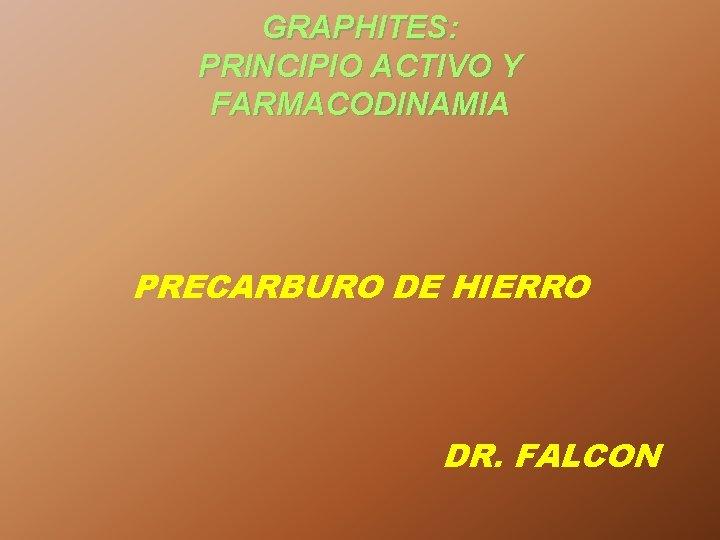 GRAPHITES: PRINCIPIO ACTIVO Y FARMACODINAMIA PRECARBURO DE HIERRO DR. FALCON