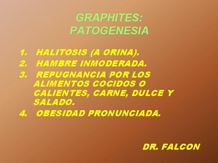 GRAPHITES: PATOGENESIA 1. HALITOSIS (A ORINA). 2. HAMBRE INMODERADA. 3. REPUGNANCIA POR LOS ALIMENTOS