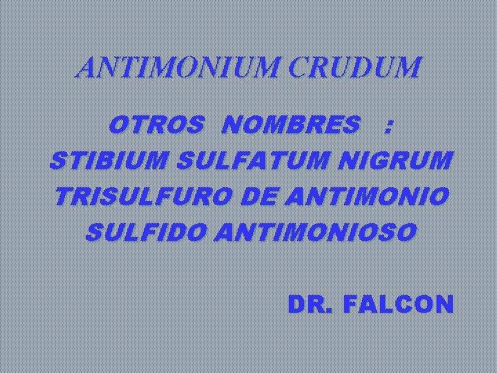 ANTIMONIUM CRUDUM OTROS NOMBRES : STIBIUM SULFATUM NIGRUM TRISULFURO DE ANTIMONIO SULFIDO ANTIMONIOSO DR.