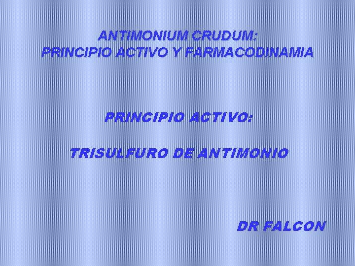 ANTIMONIUM CRUDUM: PRINCIPIO ACTIVO Y FARMACODINAMIA PRINCIPIO ACTIVO: TRISULFURO DE ANTIMONIO DR FALCON