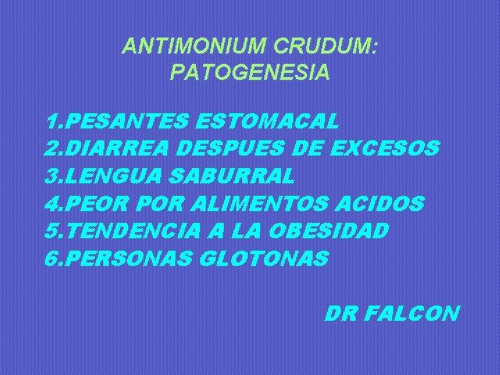 ANTIMONIUM CRUDUM: PATOGENESIA 1. PESANTES ESTOMACAL 2. DIARREA DESPUES DE EXCESOS 3. LENGUA SABURRAL