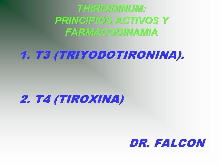 THIROIDINUM: PRINCIPIOS ACTIVOS Y FARMACODINAMIA 1. T 3 (TRIYODOTIRONINA). 2. T 4 (TIROXINA) DR.