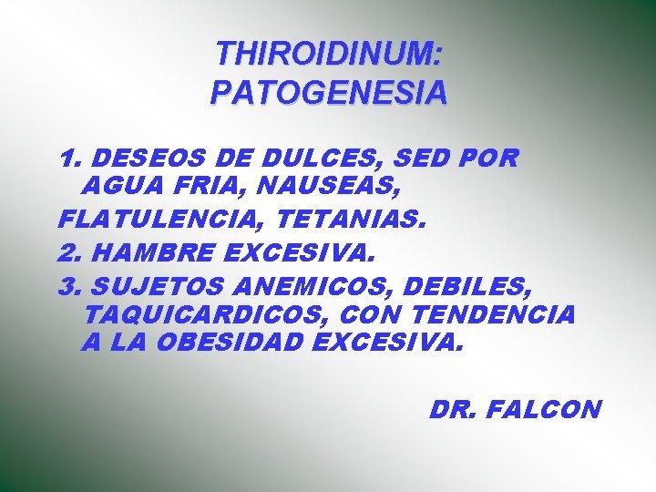 THIROIDINUM: PATOGENESIA 1. DESEOS DE DULCES, SED POR AGUA FRIA, NAUSEAS, FLATULENCIA, TETANIAS. 2.