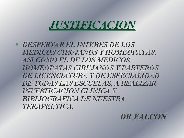 JUSTIFICACION § DESPERTAR EL INTERES DE LOS MEDICOS CIRUJANOS Y HOMEOPATAS, ASI COMO EL