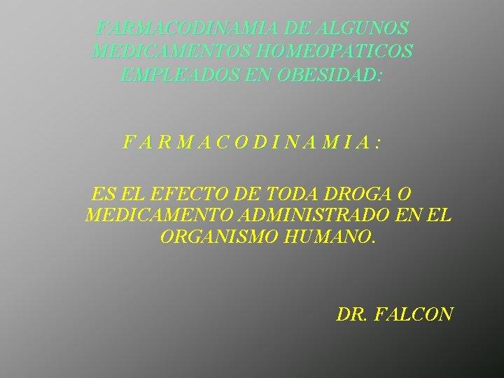 FARMACODINAMIA DE ALGUNOS MEDICAMENTOS HOMEOPATICOS EMPLEADOS EN OBESIDAD: FARMACODINAMIA: ES EL EFECTO DE TODA