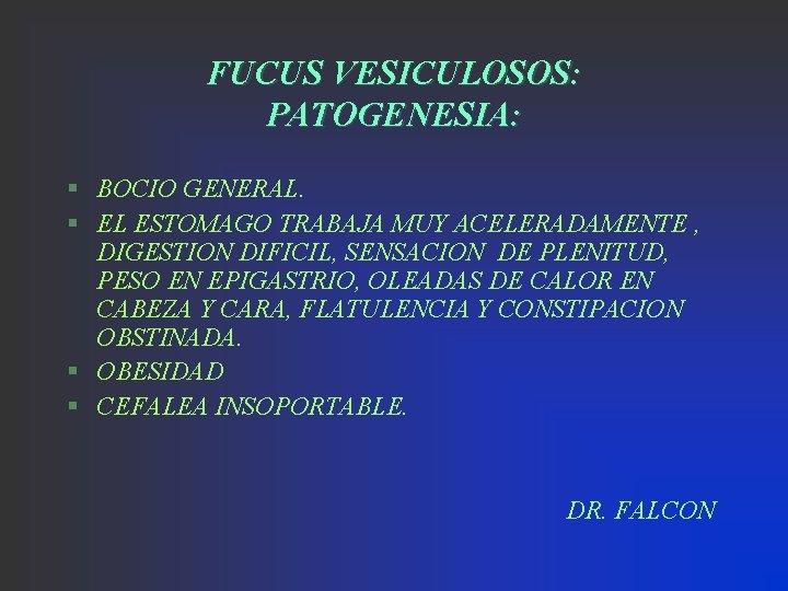 FUCUS VESICULOSOS: PATOGENESIA: § BOCIO GENERAL. § EL ESTOMAGO TRABAJA MUY ACELERADAMENTE , DIGESTION
