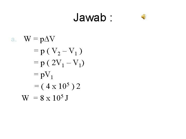 Jawab : a. W = p V = p ( V 2 – V