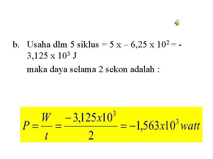 b. Usaha dlm 5 siklus = 5 x – 6, 25 x 102 =