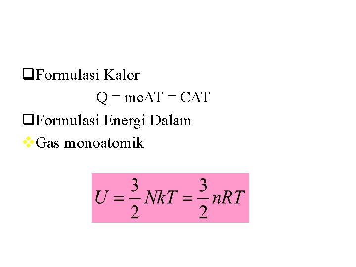 q. Formulasi Kalor Q = mc T = C T q. Formulasi Energi Dalam