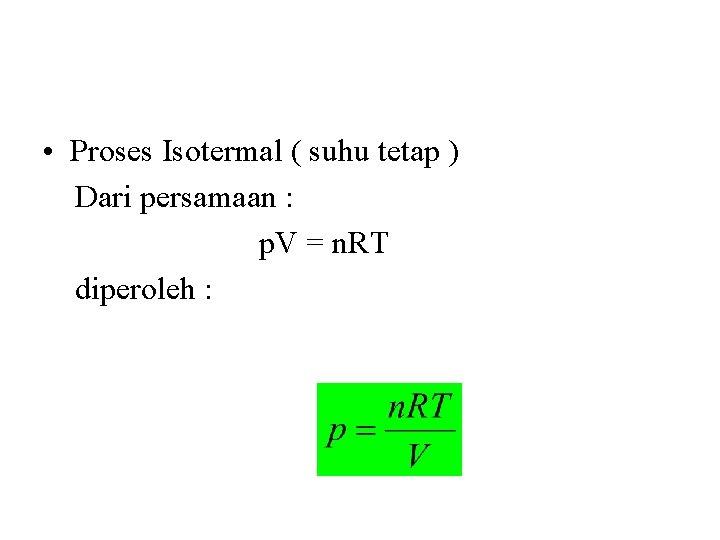 • Proses Isotermal ( suhu tetap ) Dari persamaan : p. V =
