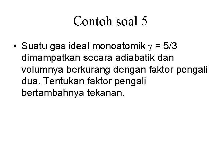 Contoh soal 5 • Suatu gas ideal monoatomik = 5/3 dimampatkan secara adiabatik dan
