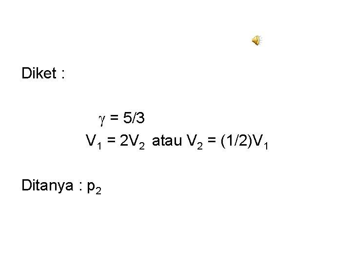 Diket : = 5/3 V 1 = 2 V 2 atau V 2 =