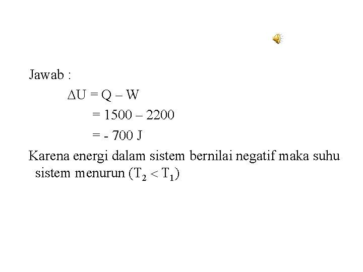 Jawab : U = Q – W = 1500 – 2200 = - 700