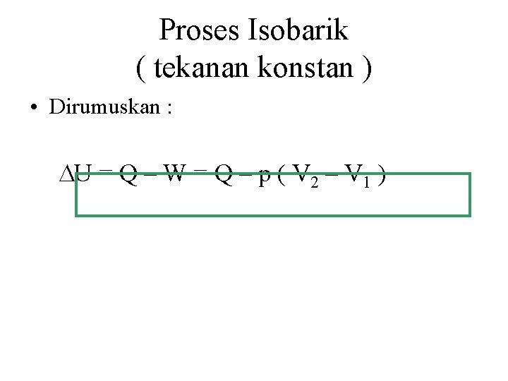Proses Isobarik ( tekanan konstan ) • Dirumuskan : U = Q – W