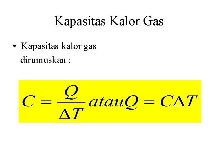 Kapasitas Kalor Gas • Kapasitas kalor gas dirumuskan :