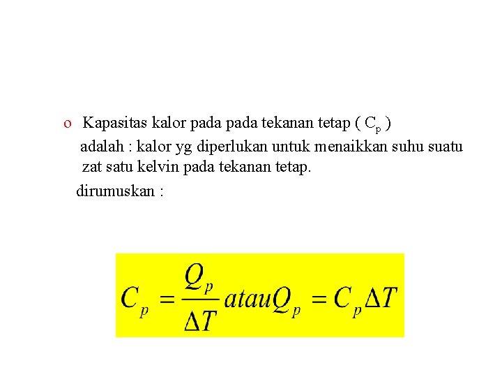 o Kapasitas kalor pada tekanan tetap ( Cp ) adalah : kalor yg diperlukan
