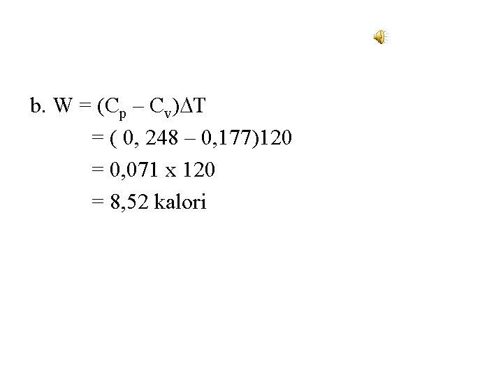 b. W = (Cp – Cv) T = ( 0, 248 – 0, 177)120