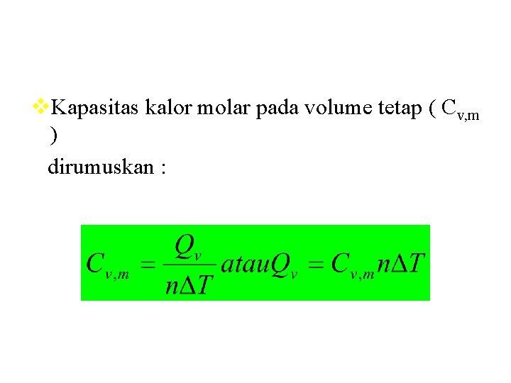 v. Kapasitas kalor molar pada volume tetap ( Cv, m ) dirumuskan :