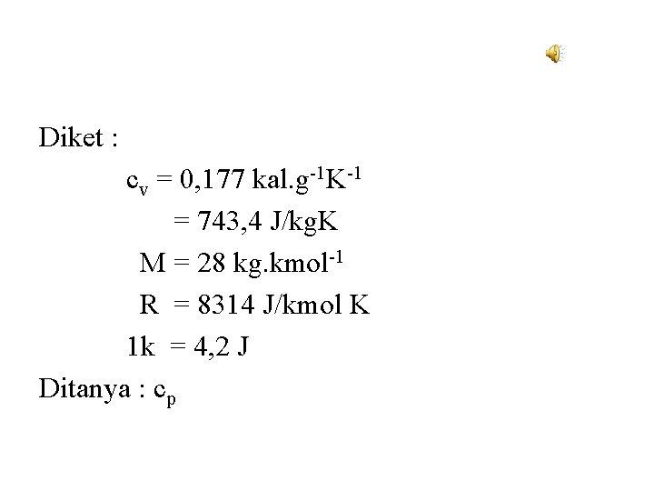 Diket : cv = 0, 177 kal. g-1 K-1 = 743, 4 J/kg. K