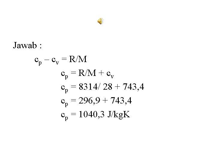 Jawab : cp – cv = R/M cp = R/M + cv cp =