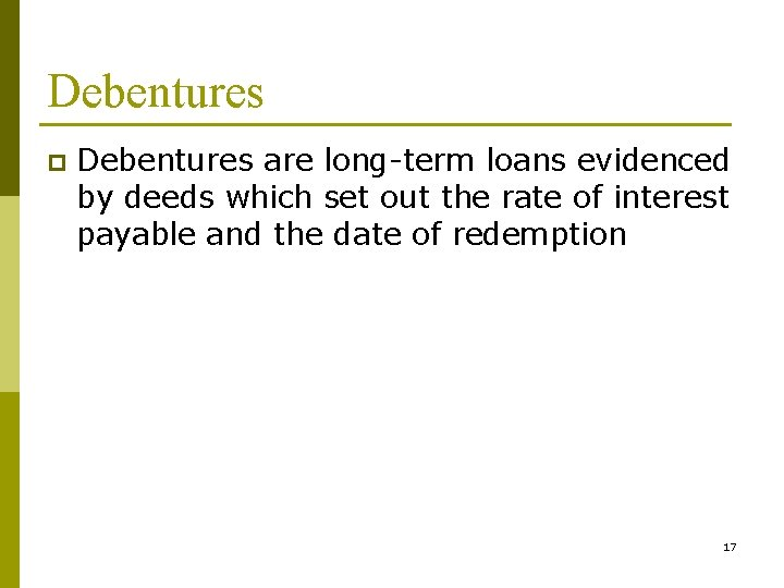 Debentures p Debentures are long-term loans evidenced by deeds which set out the rate