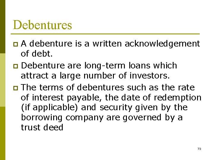 Debentures A debenture is a written acknowledgement of debt. p Debenture are long-term loans
