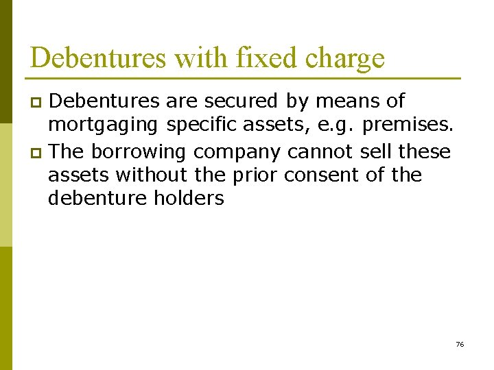 Debentures with fixed charge Debentures are secured by means of mortgaging specific assets, e.