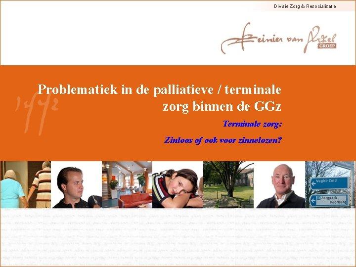 Divisie Zorg & Resocialisatie Problematiek in de palliatieve / terminale zorg binnen de GGz