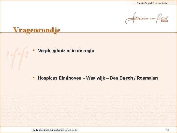 Divisie Zorg & Resocialisatie Vragenrondje • Verpleeghuizen in de regio • Hospices Eindhoven –