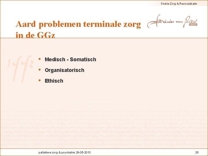 Divisie Zorg & Resocialisatie Aard problemen terminale zorg in de GGz • Medisch -