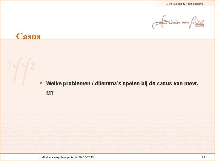 Divisie Zorg & Resocialisatie Casus • Welke problemen / dilemma's spelen bij de casus