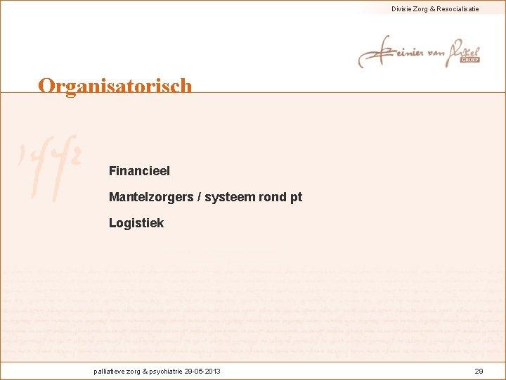 Divisie Zorg & Resocialisatie Organisatorisch Financieel Mantelzorgers / systeem rond pt Logistiek palliatieve zorg