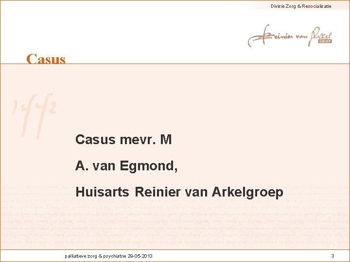 Divisie Zorg & Resocialisatie Casus mevr. M A. van Egmond, Huisarts Reinier van Arkelgroep