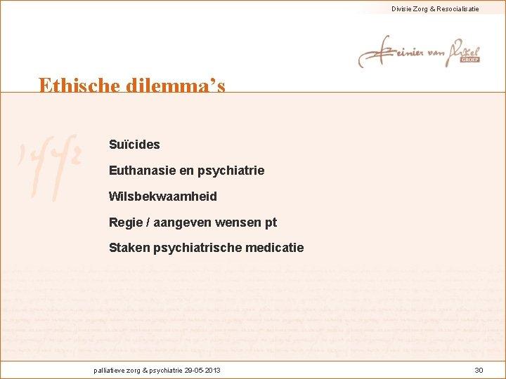 Divisie Zorg & Resocialisatie Ethische dilemma's Suïcides Euthanasie en psychiatrie Wilsbekwaamheid Regie / aangeven