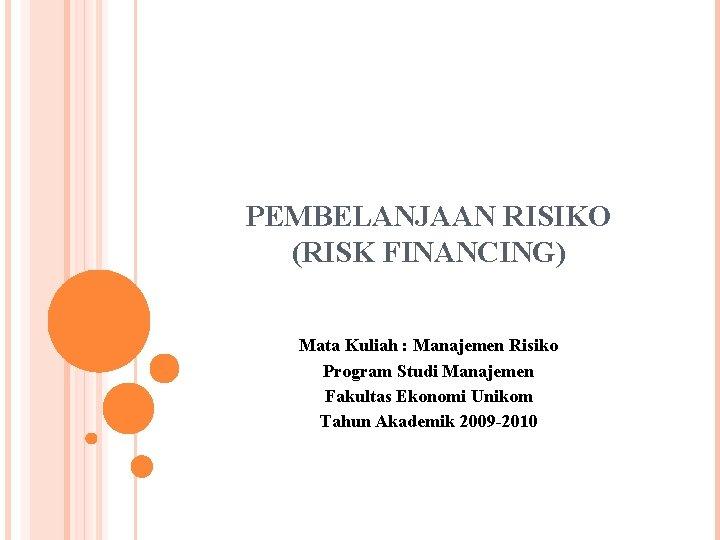 PEMBELANJAAN RISIKO (RISK FINANCING) Mata Kuliah : Manajemen Risiko Program Studi Manajemen Fakultas Ekonomi