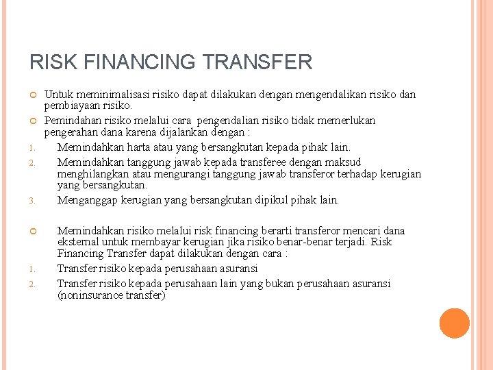 RISK FINANCING TRANSFER 1. 2. 3. 1. 2. Untuk meminimalisasi risiko dapat dilakukan dengan
