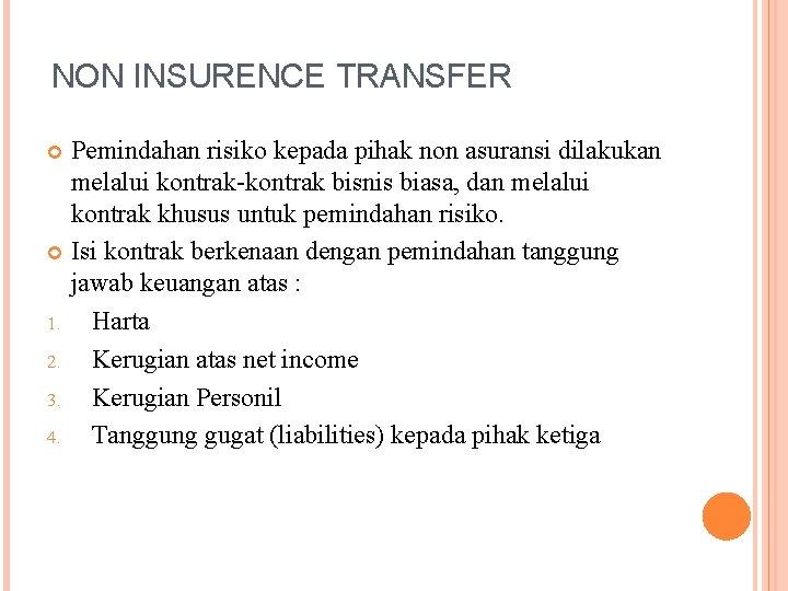 NON INSURENCE TRANSFER Pemindahan risiko kepada pihak non asuransi dilakukan melalui kontrak-kontrak bisnis biasa,