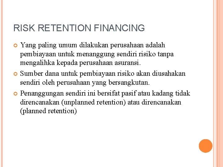 RISK RETENTION FINANCING Yang paling umum dilakukan perusahaan adalah pembiayaan untuk menanggung sendiri risiko
