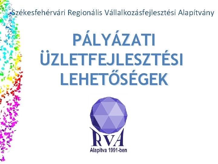 Székesfehérvári Regionális Vállalkozásfejlesztési Alapítvány PÁLYÁZATI ÜZLETFEJLESZTÉSI LEHETŐSÉGEK