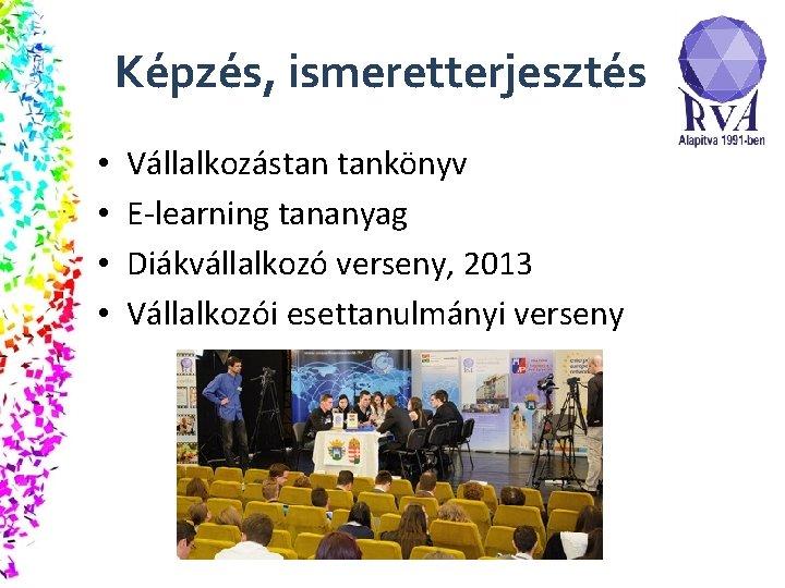 Képzés, ismeretterjesztés • • Vállalkozástan tankönyv E-learning tananyag Diákvállalkozó verseny, 2013 Vállalkozói esettanulmányi verseny
