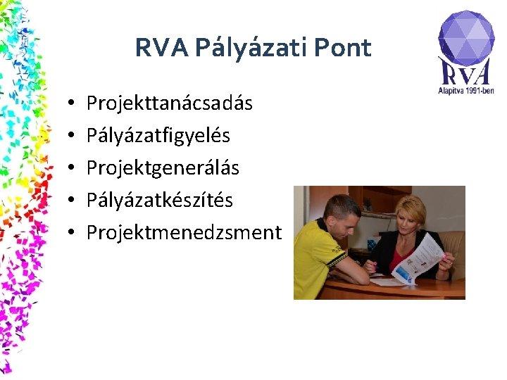RVA Pályázati Pont • • • Projekttanácsadás Pályázatfigyelés Projektgenerálás Pályázatkészítés Projektmenedzsment