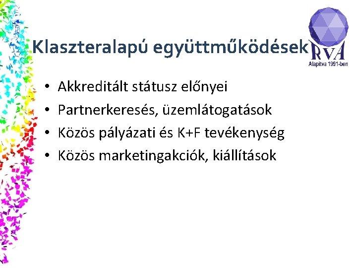 Klaszteralapú együttműködések • • Akkreditált státusz előnyei Partnerkeresés, üzemlátogatások Közös pályázati és K+F tevékenység