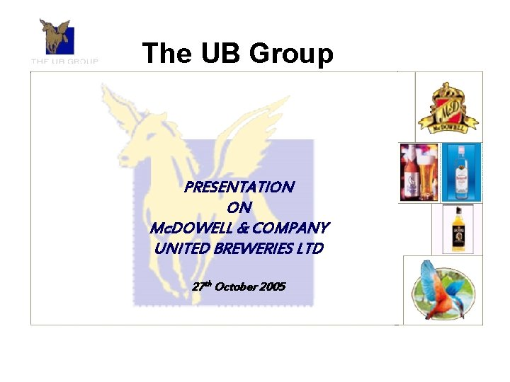 The UB Group PRESENTATION ON Mc. DOWELL & COMPANY UNITED BREWERIES LTD 27 th