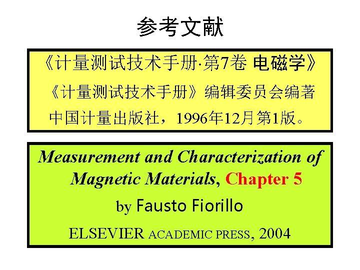 参考文献 《计量测试技术手册 第 7卷 电磁学》 《计量测试技术手册》编辑委员会编著 中国计量出版社,1996年 12月第 1版。 Measurement and Characterization of Magnetic