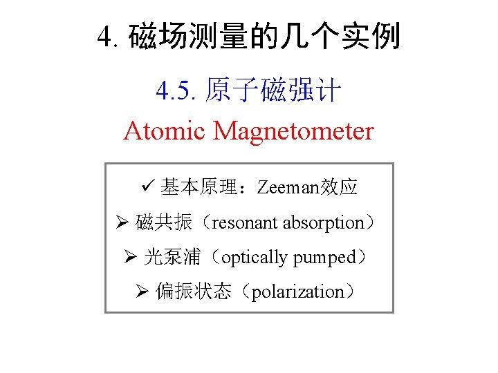 4. 磁场测量的几个实例 4. 5. 原子磁强计 Atomic Magnetometer 基本原理:Zeeman效应 Ø 磁共振(resonant absorption) Ø 光泵浦(optically pumped)