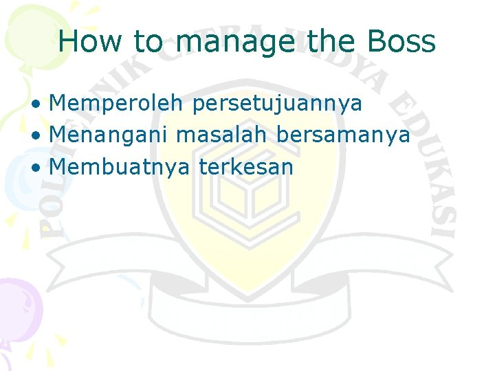How to manage the Boss • Memperoleh persetujuannya • Menangani masalah bersamanya • Membuatnya