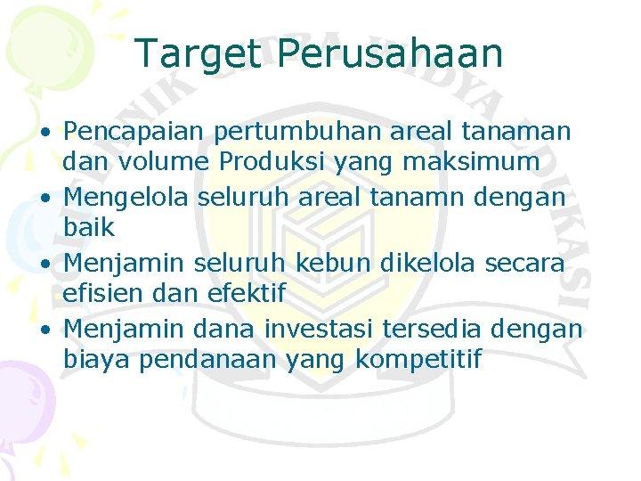 Target Perusahaan • Pencapaian pertumbuhan areal tanaman dan volume Produksi yang maksimum • Mengelola