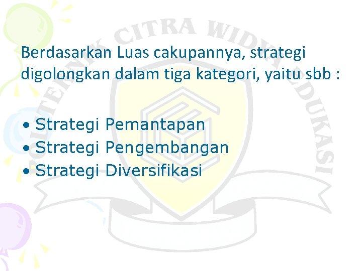 Berdasarkan Luas cakupannya, strategi digolongkan dalam tiga kategori, yaitu sbb : • Strategi Pemantapan