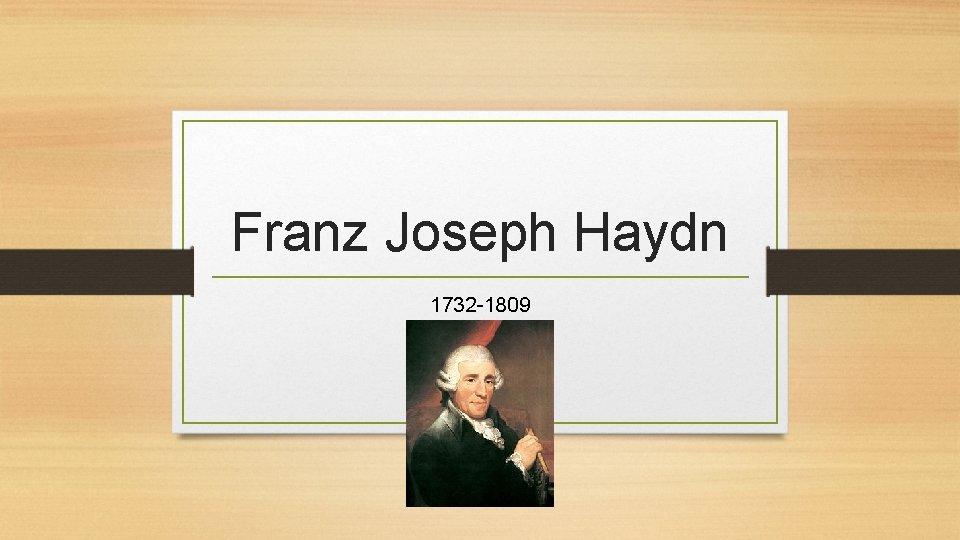 Franz Joseph Haydn 1732 1809 Haydns History Born