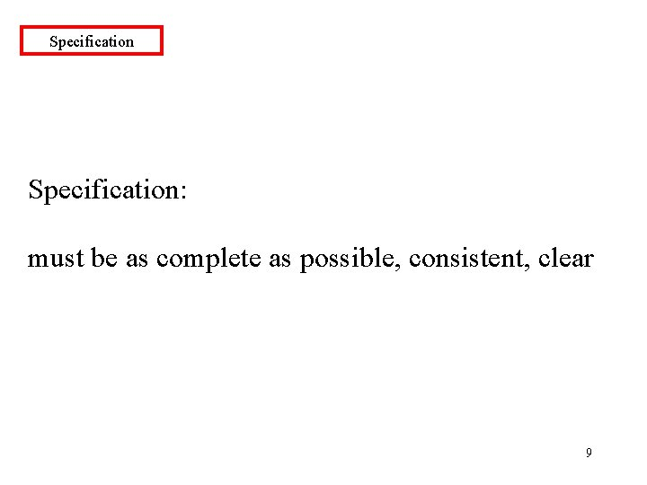 Specification: must be as complete as possible, consistent, clear 9